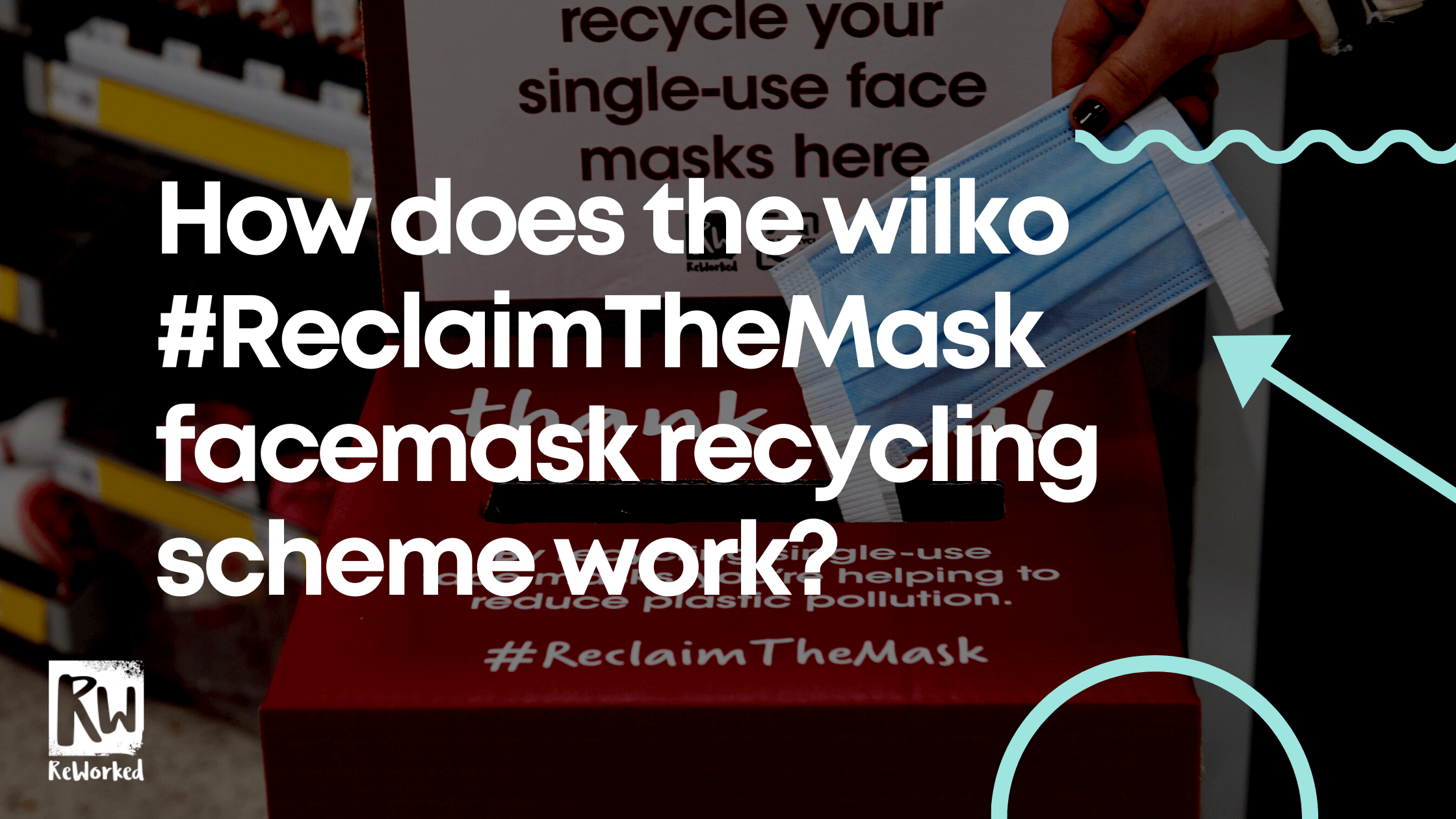 HOW DOES THE WILKO #RECLAIMTHEMASK FACEMASK RECYCLING SCHEME WORK?